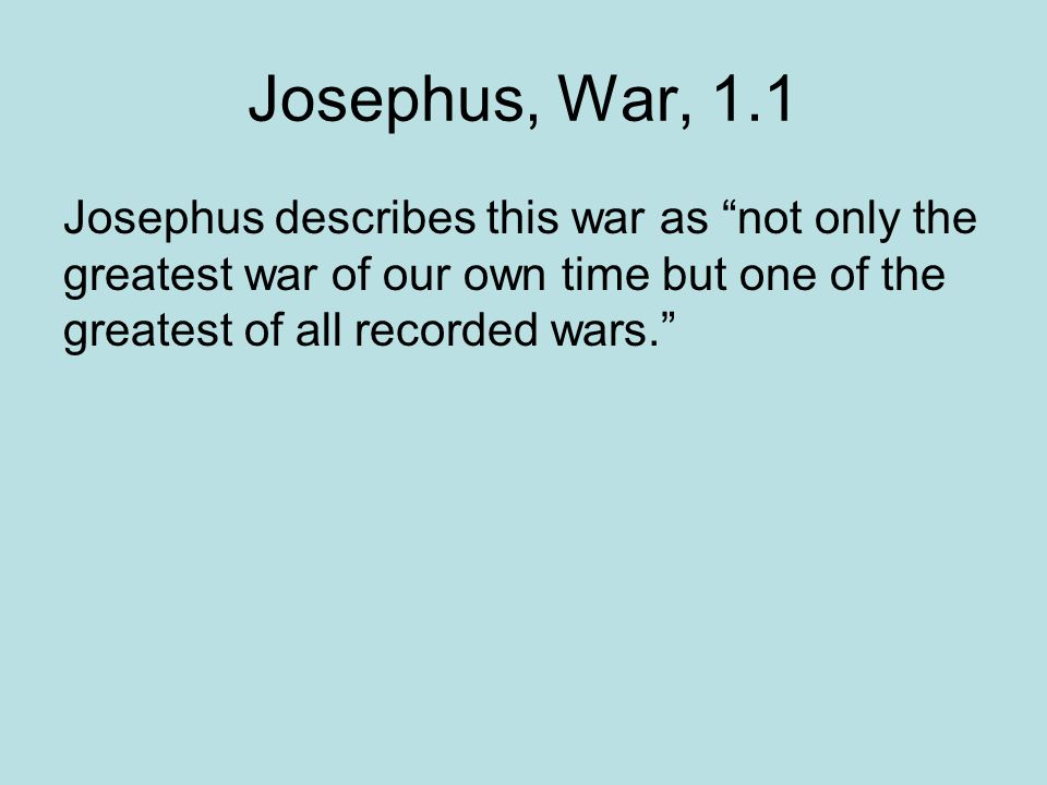 Josephus, War, 1.1 Josephus describes this war as not only the greatest war of our own time but one of the greatest of all recorded wars.