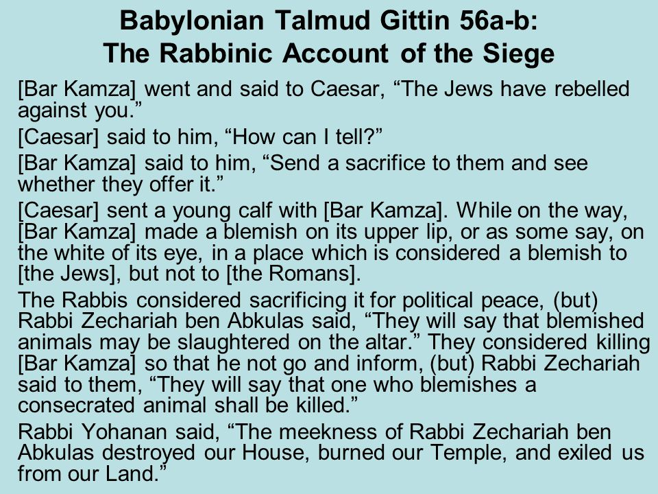 Babylonian Talmud Gittin 56a-b: The Rabbinic Account of the Siege [Bar Kamza] went and said to Caesar, The Jews have rebelled against you. [Caesar] said to him, How can I tell? [Bar Kamza] said to him, Send a sacrifice to them and see whether they offer it. [Caesar] sent a young calf with [Bar Kamza].