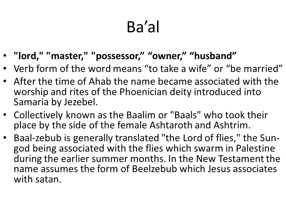 Ba'al lord, master, possessor, owner, husband Verb form of the word means to take a wife or be married After the time of Ahab the name became associated with the worship and rites of the Phoenician deity introduced into Samaria by Jezebel.