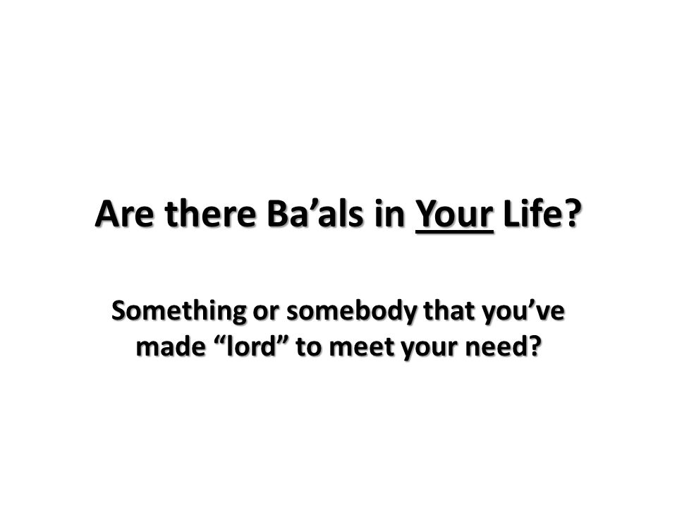 Are there Ba'als in Your Life Something or somebody that you've made lord to meet your need