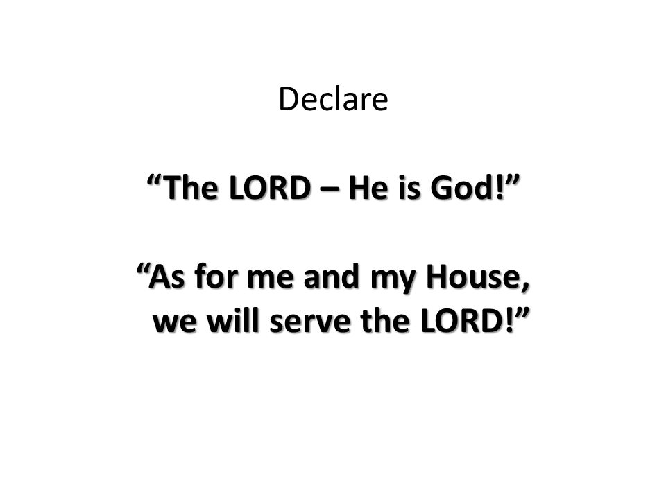 The LORD – He is God! As for me and my House, we will serve the LORD! Declare The LORD – He is God! As for me and my House, we will serve the LORD!