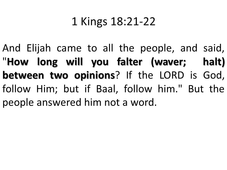 1 Kings 18:21-22 How long will you falter (waver; halt) between two opinions And Elijah came to all the people, and said, How long will you falter (waver; halt) between two opinions.