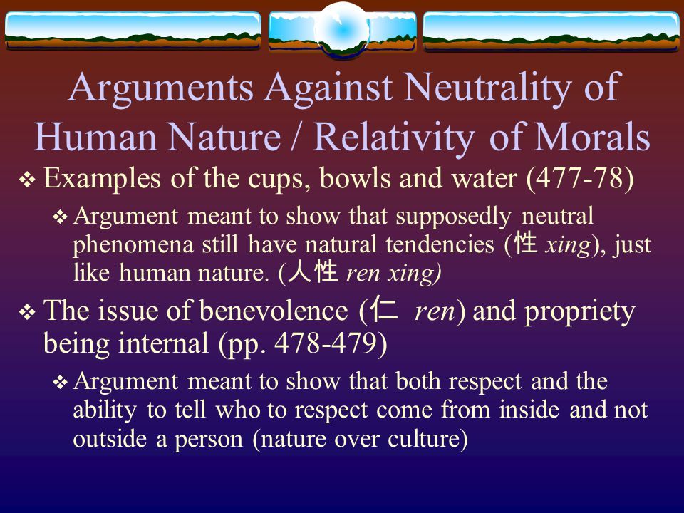 Arguments Against Neutrality of Human Nature / Relativity of Morals  Examples of the cups, bowls and water (477-78)  Argument meant to show that supposedly neutral phenomena still have natural tendencies ( 性 xing), just like human nature.
