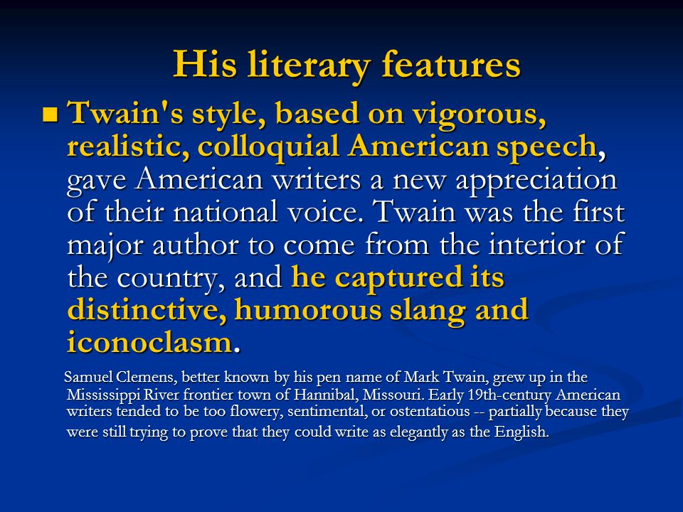 His literary features His literary features Twain's style, based on vigorous, realistic, colloquial American speech, gave American writers a new appre