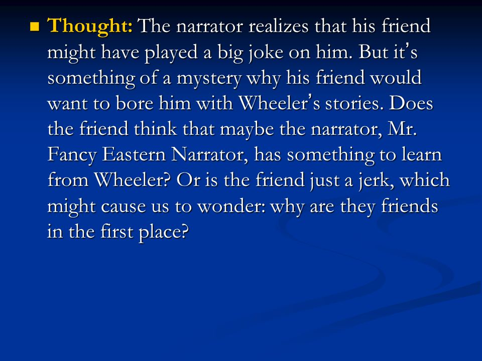 Thought: The narrator realizes that his friend might have played a big joke on him. But it ' s something of a mystery why his friend would want to bor