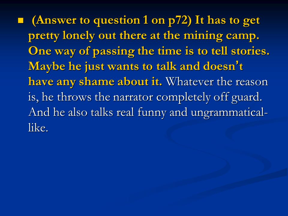(Answer to question 1 on p72) It has to get pretty lonely out there at the mining camp. One way of passing the time is to tell stories. Maybe he just
