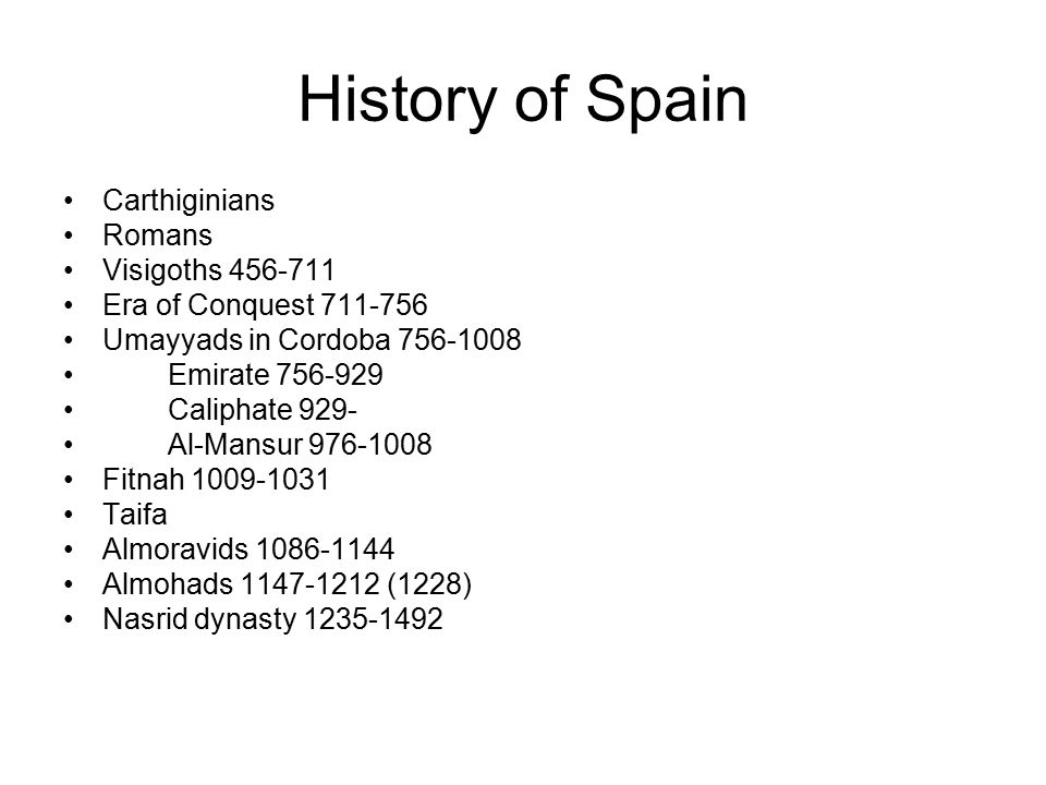 History of Spain Carthiginians Romans Visigoths 456-711 Era of Conquest 711-756 Umayyads in Cordoba 756-1008 Emirate 756-929 Caliphate 929- Al-Mansur 976-1008 Fitnah 1009-1031 Taifa Almoravids 1086-1144 Almohads 1147-1212 (1228) Nasrid dynasty 1235-1492