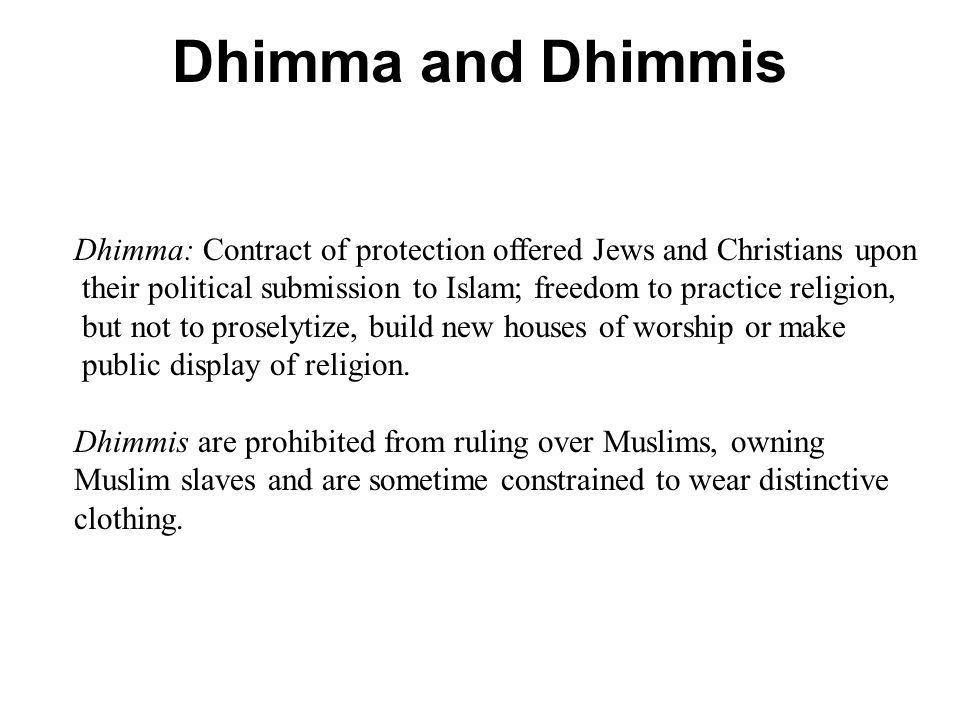 Dhimma and Dhimmis Dhimma: Contract of protection offered Jews and Christians upon their political submission to Islam; freedom to practice religion, but not to proselytize, build new houses of worship or make public display of religion.