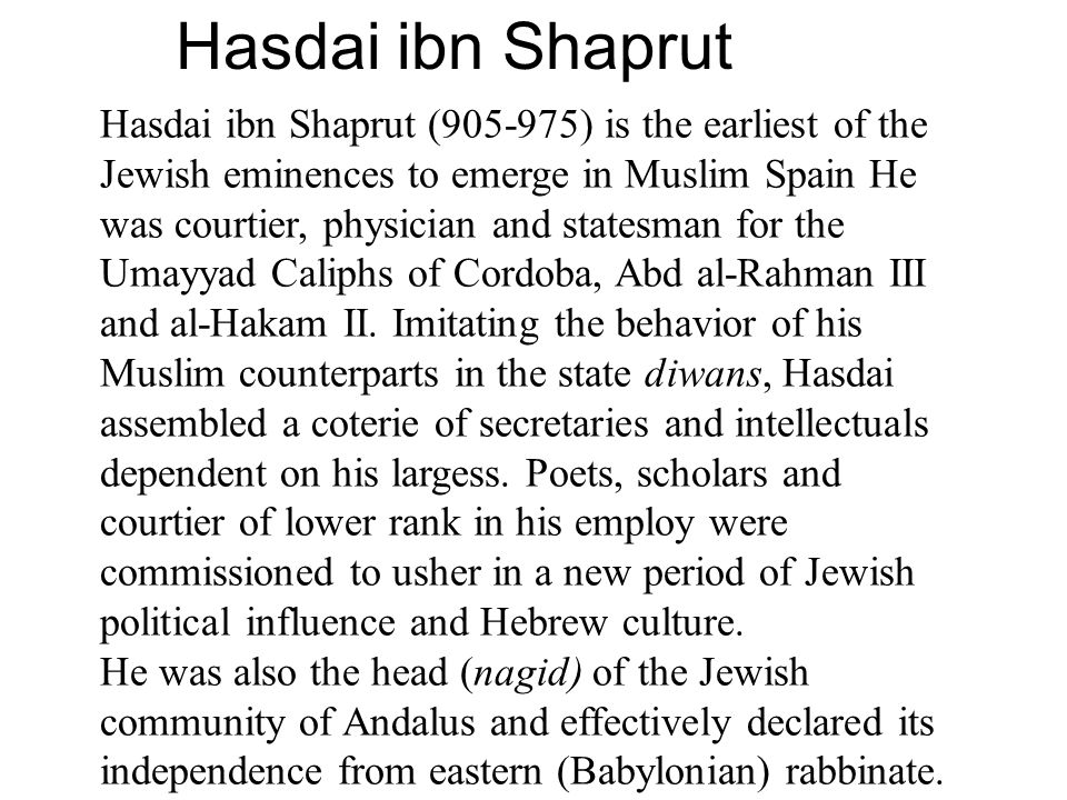 Hasdai ibn Shaprut Hasdai ibn Shaprut (905-975) is the earliest of the Jewish eminences to emerge in Muslim Spain He was courtier, physician and statesman for the Umayyad Caliphs of Cordoba, Abd al-Rahman III and al-Hakam II.