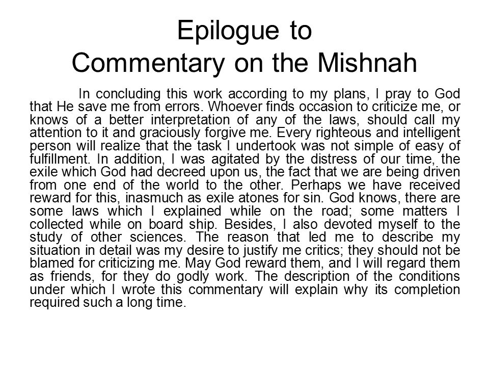 Epilogue to Commentary on the Mishnah In concluding this work according to my plans, I pray to God that He save me from errors.