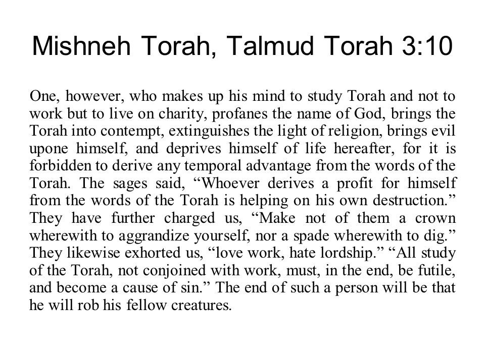 Mishneh Torah, Talmud Torah 3:10 One, however, who makes up his mind to study Torah and not to work but to live on charity, profanes the name of God, brings the Torah into contempt, extinguishes the light of religion, brings evil upone himself, and deprives himself of life hereafter, for it is forbidden to derive any temporal advantage from the words of the Torah.
