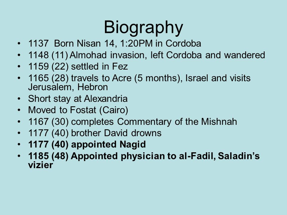 Biography 1137 Born Nisan 14, 1:20PM in Cordoba 1148 (11) Almohad invasion, left Cordoba and wandered 1159 (22) settled in Fez 1165 (28) travels to Acre (5 months), Israel and visits Jerusalem, Hebron Short stay at Alexandria Moved to Fostat (Cairo) 1167 (30) completes Commentary of the Mishnah 1177 (40) brother David drowns 1177 (40) appointed Nagid 1185 (48) Appointed physician to al-Fadil, Saladin's vizier