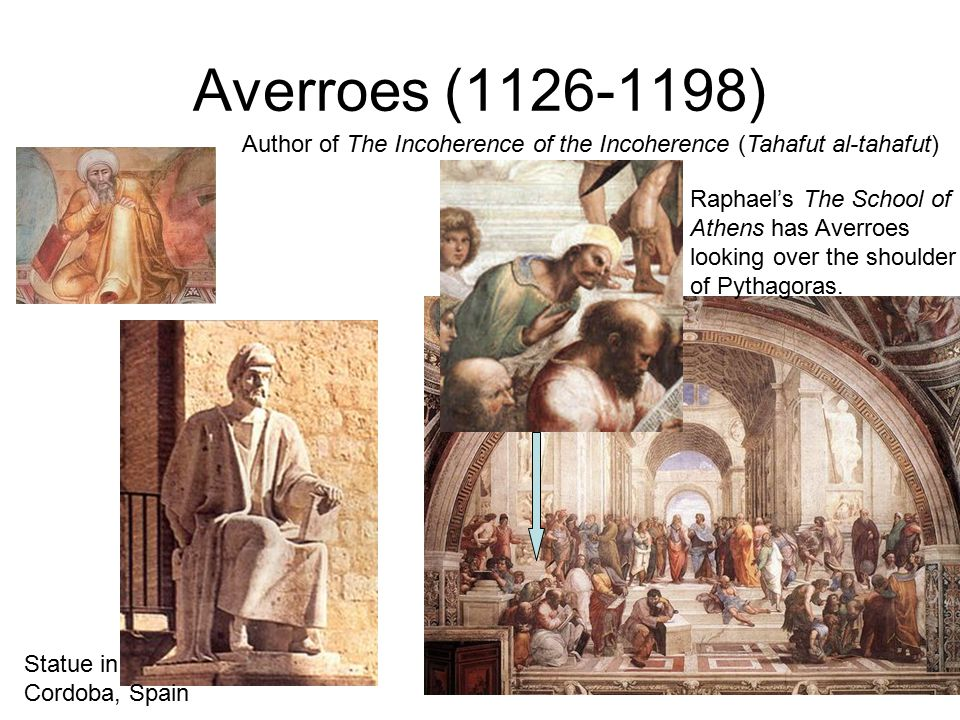 Averroes (1126-1198) Statue in Cordoba, Spain Author of The Incoherence of the Incoherence (Tahafut al-tahafut) Raphael's The School of Athens has Averroes looking over the shoulder of Pythagoras.