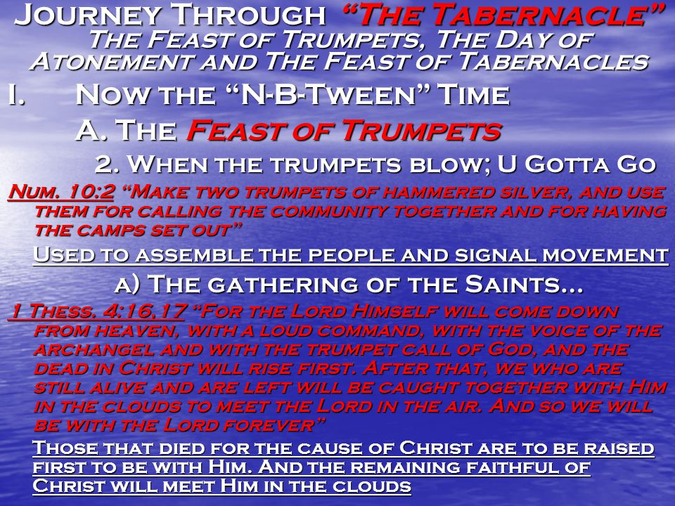 "Journey Through ""The Tabernacle"" The Feast of Trumpets, The Day of Atonement and The Feast of Tabernacles I.Now the ""N-B-Tween"" Time A. The Feast of T"