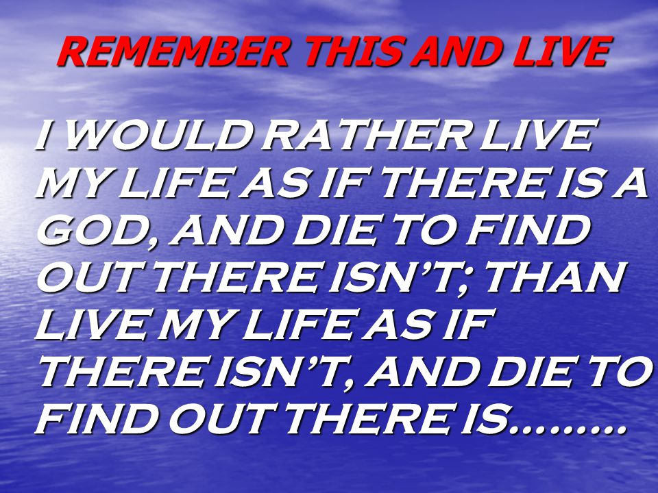 REMEMBER THIS AND LIVE I WOULD RATHER LIVE MY LIFE AS IF THERE IS A GOD, AND DIE TO FIND OUT THERE ISN'T; THAN LIVE MY LIFE AS IF THERE ISN'T, AND DIE TO FIND OUT THERE IS………