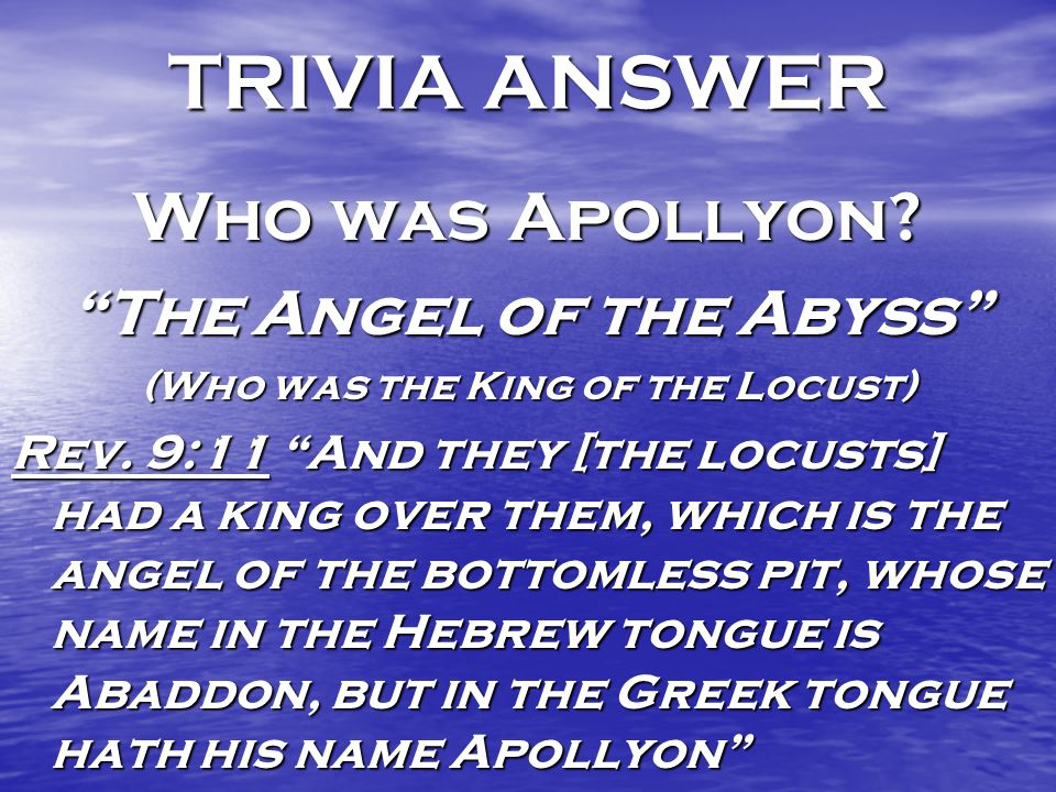 TRIVIA ANSWER Who was Apollyon. The Angel of the Abyss (Who was the King of the Locust) Rev.