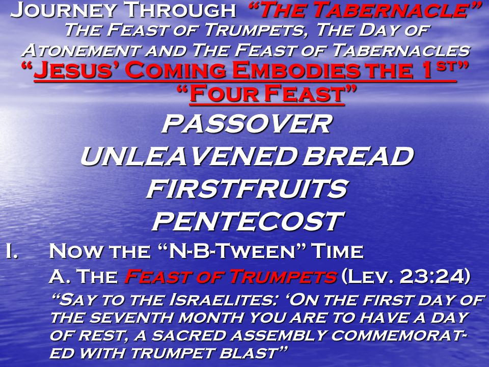 Journey Through The Tabernacle The Feast of Trumpets, The Day of Atonement and The Feast of Tabernacles Jesus' Coming Embodies the 1 st Four Feast PASSOVER UNLEAVENED BREAD FIRSTFRUITSPENTECOST I.Now the N-B-Tween Time A.