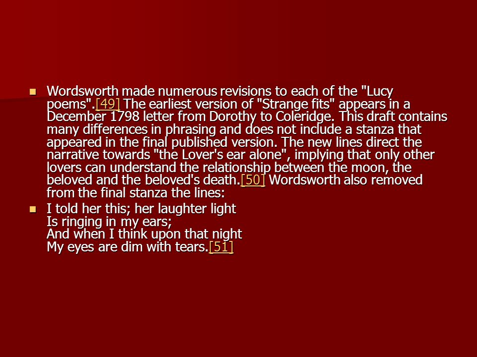 Wordsworth made numerous revisions to each of the Lucy poems .[49] The earliest version of Strange fits appears in a December 1798 letter from Dorothy to Coleridge.