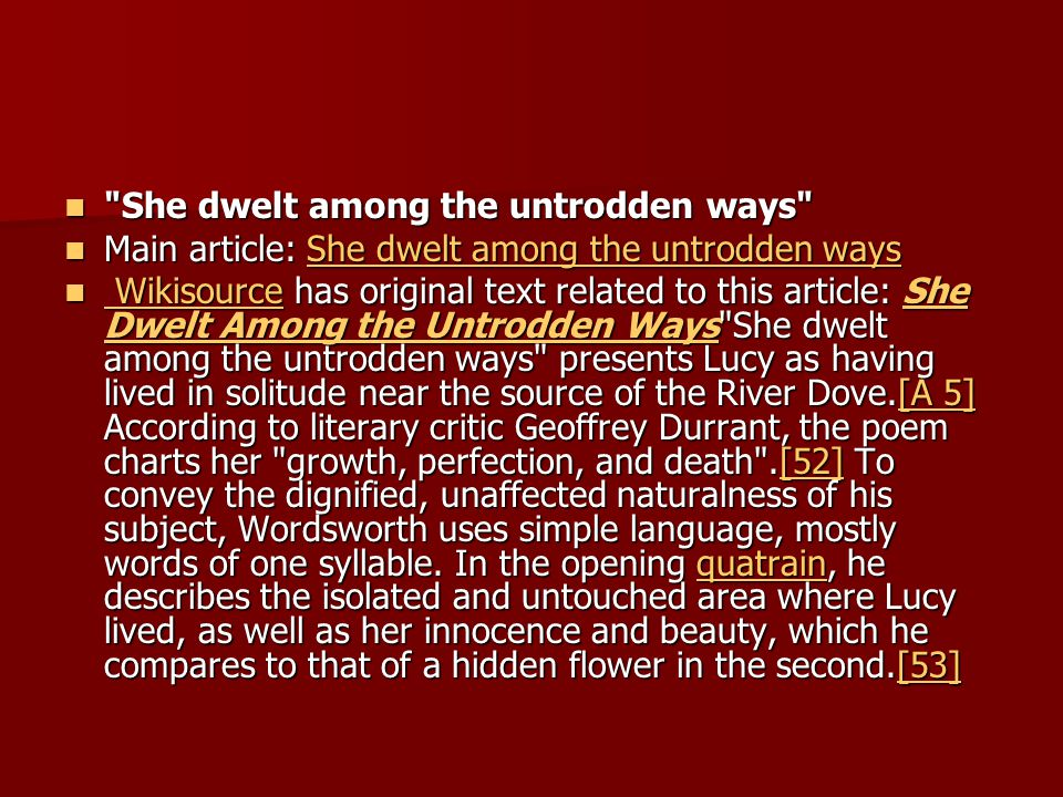 She dwelt among the untrodden ways She dwelt among the untrodden ways Main article: She dwelt among the untrodden ways Main article: She dwelt among the untrodden waysShe dwelt among the untrodden waysShe dwelt among the untrodden ways Wikisource has original text related to this article: She Dwelt Among the Untrodden Ways She dwelt among the untrodden ways presents Lucy as having lived in solitude near the source of the River Dove.[A 5] According to literary critic Geoffrey Durrant, the poem charts her growth, perfection, and death .[52] To convey the dignified, unaffected naturalness of his subject, Wordsworth uses simple language, mostly words of one syllable.