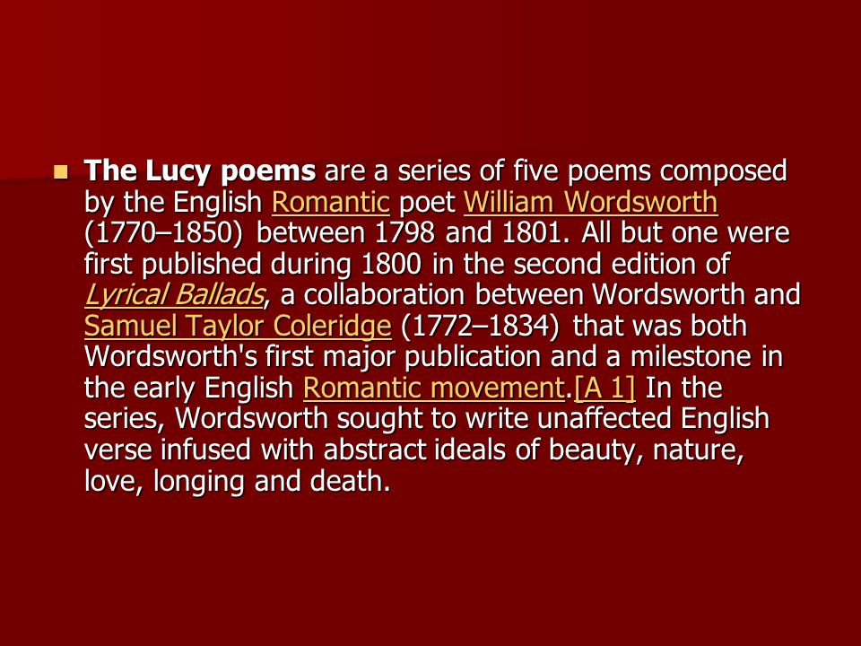The Lucy poems are a series of five poems composed by the English Romantic poet William Wordsworth (1770–1850) between 1798 and 1801.
