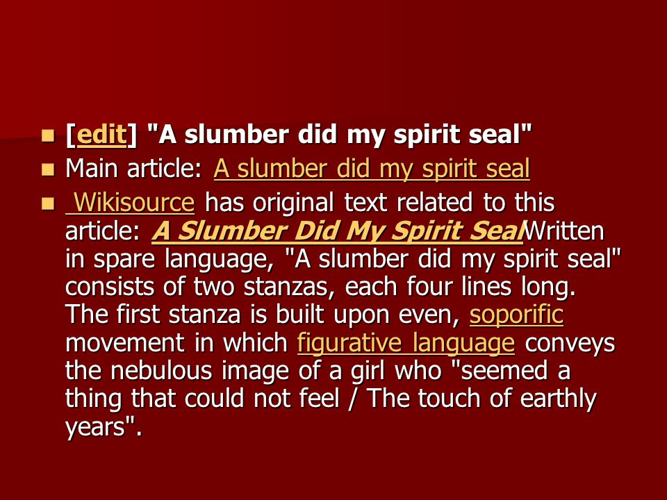 [edit] A slumber did my spirit seal [edit] A slumber did my spirit seal edit Main article: A slumber did my spirit seal Main article: A slumber did my spirit sealA slumber did my spirit sealA slumber did my spirit seal Wikisource has original text related to this article: A Slumber Did My Spirit SealWritten in spare language, A slumber did my spirit seal consists of two stanzas, each four lines long.