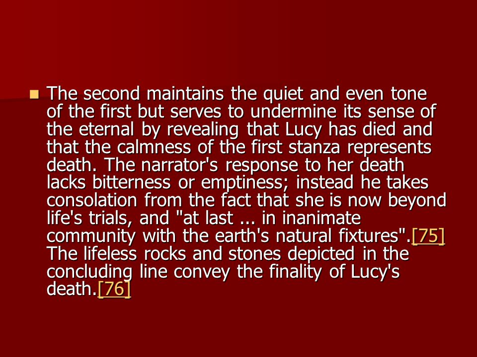 The second maintains the quiet and even tone of the first but serves to undermine its sense of the eternal by revealing that Lucy has died and that the calmness of the first stanza represents death.