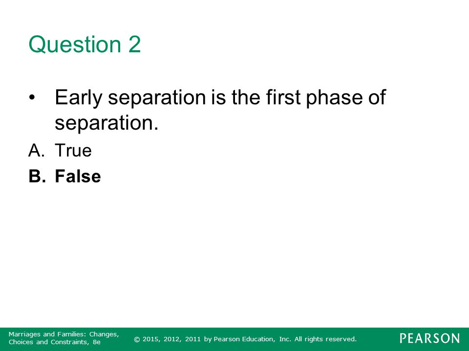© 2015, 2012, 2011 by Pearson Education, Inc. All rights reserved. Marriages and Families: Changes, Choices and Constraints, 8e Question 2 Early separ