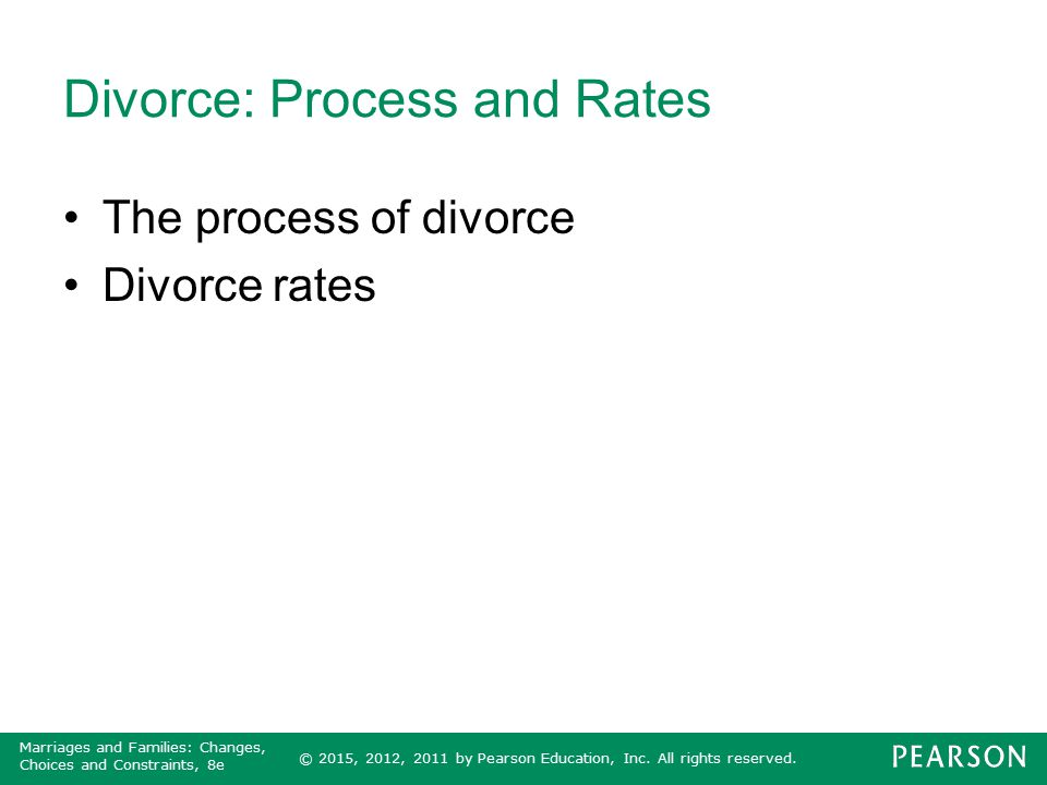 © 2015, 2012, 2011 by Pearson Education, Inc. All rights reserved. Marriages and Families: Changes, Choices and Constraints, 8e Divorce: Process and R