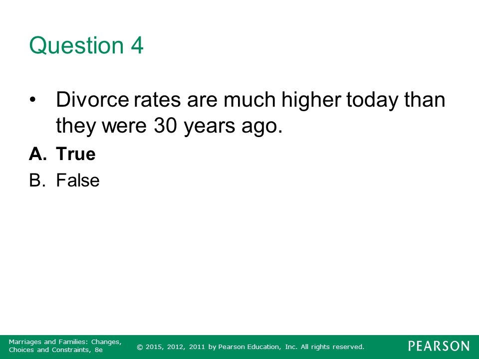 © 2015, 2012, 2011 by Pearson Education, Inc. All rights reserved. Marriages and Families: Changes, Choices and Constraints, 8e Question 4 Divorce rat
