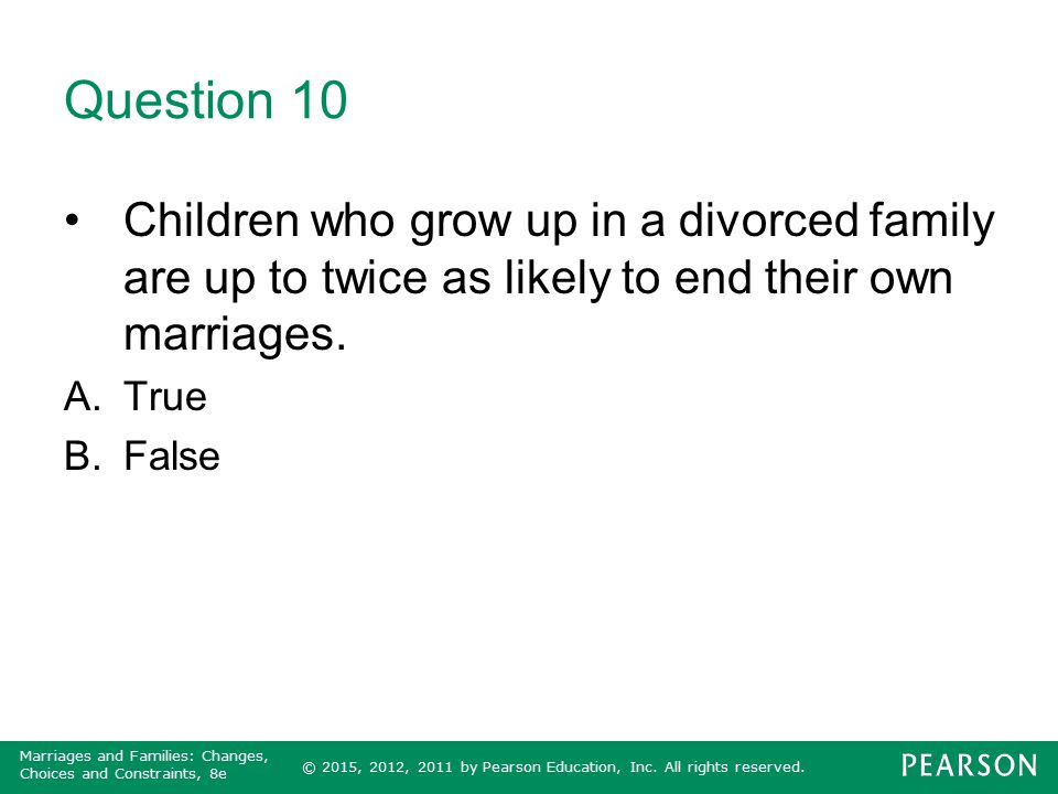 © 2015, 2012, 2011 by Pearson Education, Inc. All rights reserved. Marriages and Families: Changes, Choices and Constraints, 8e Question 10 Children w