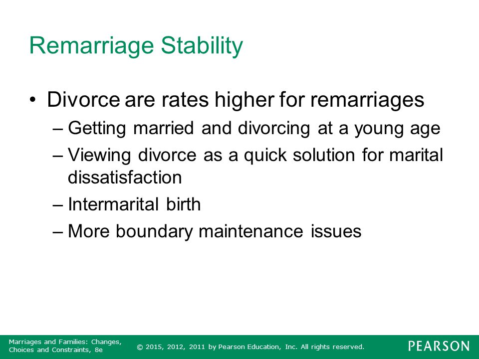 © 2015, 2012, 2011 by Pearson Education, Inc. All rights reserved. Marriages and Families: Changes, Choices and Constraints, 8e Remarriage Stability D