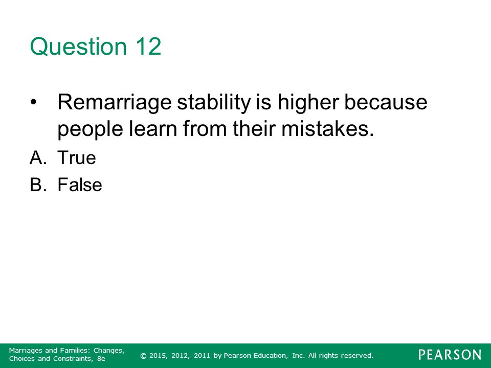 © 2015, 2012, 2011 by Pearson Education, Inc. All rights reserved. Marriages and Families: Changes, Choices and Constraints, 8e Question 12 Remarriage