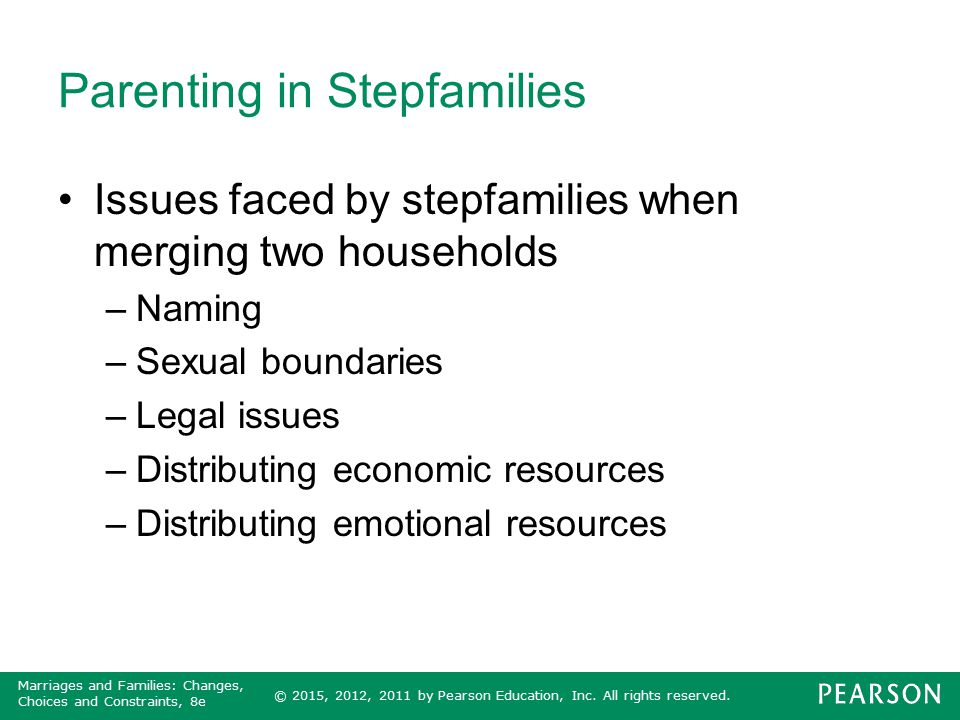 © 2015, 2012, 2011 by Pearson Education, Inc. All rights reserved. Marriages and Families: Changes, Choices and Constraints, 8e Parenting in Stepfamil