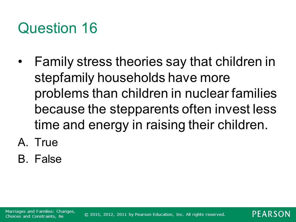 © 2015, 2012, 2011 by Pearson Education, Inc. All rights reserved. Marriages and Families: Changes, Choices and Constraints, 8e Question 16 Family str