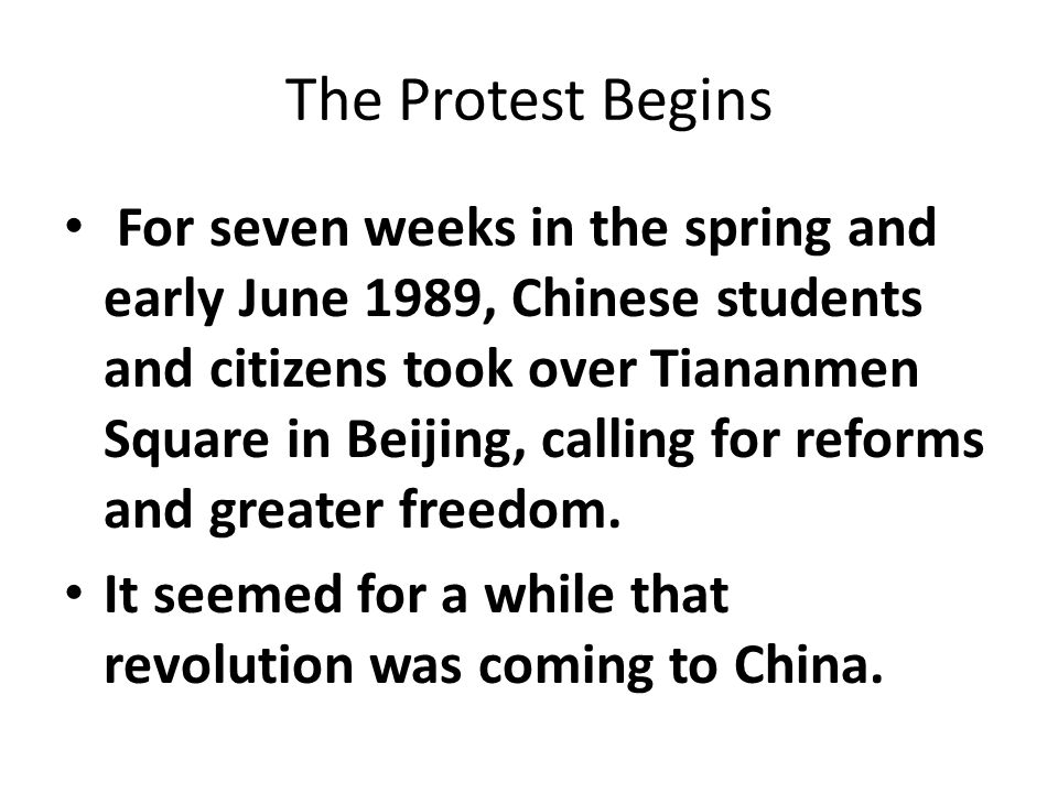 The Protest Begins For seven weeks in the spring and early June 1989, Chinese students and citizens took over Tiananmen Square in Beijing, calling for