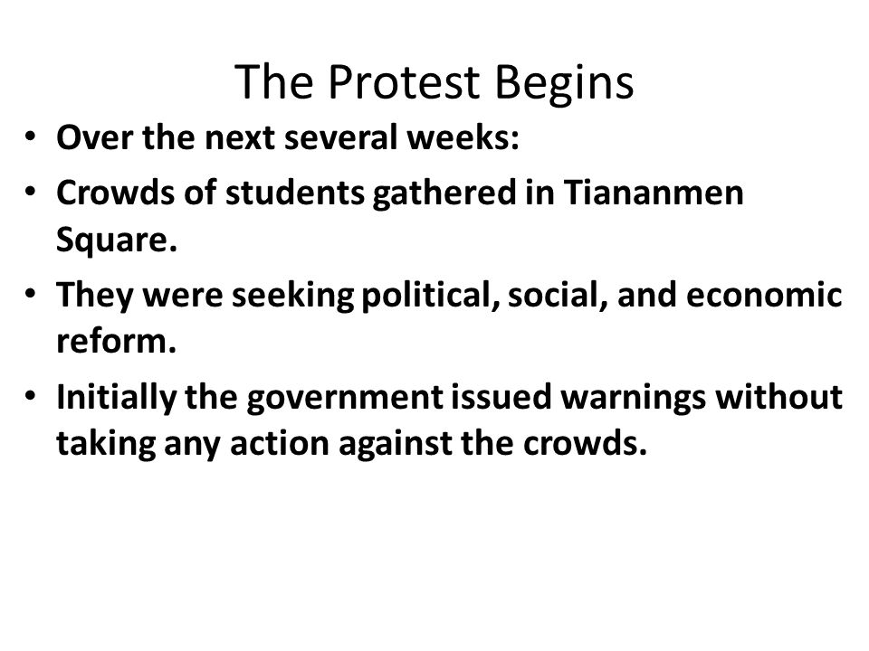 The Protest Begins Over the next several weeks: Crowds of students gathered in Tiananmen Square. They were seeking political, social, and economic ref