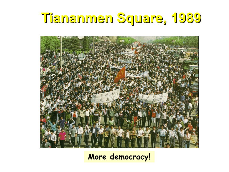 Tiananmen Square, 1989 More democracy!