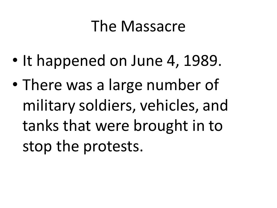 The Massacre It happened on June 4, 1989. There was a large number of military soldiers, vehicles, and tanks that were brought in to stop the protests