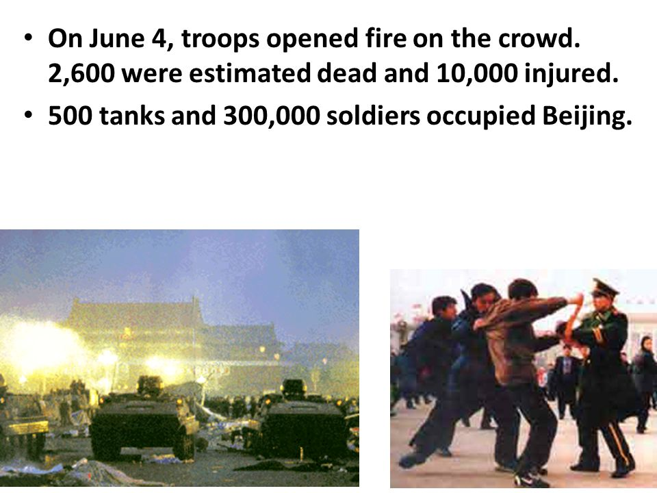 On June 4, troops opened fire on the crowd. 2,600 were estimated dead and 10,000 injured. 500 tanks and 300,000 soldiers occupied Beijing.