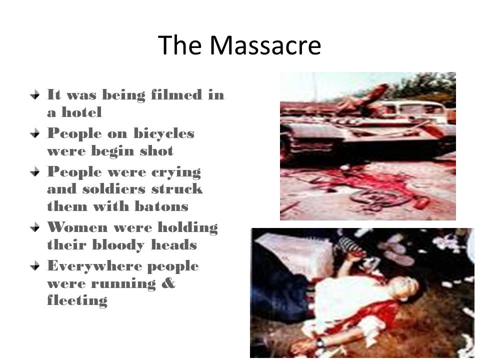 The Massacre It was being filmed in a hotel People on bicycles were begin shot People were crying and soldiers struck them with batons Women were holding their bloody heads Everywhere people were running & fleeting