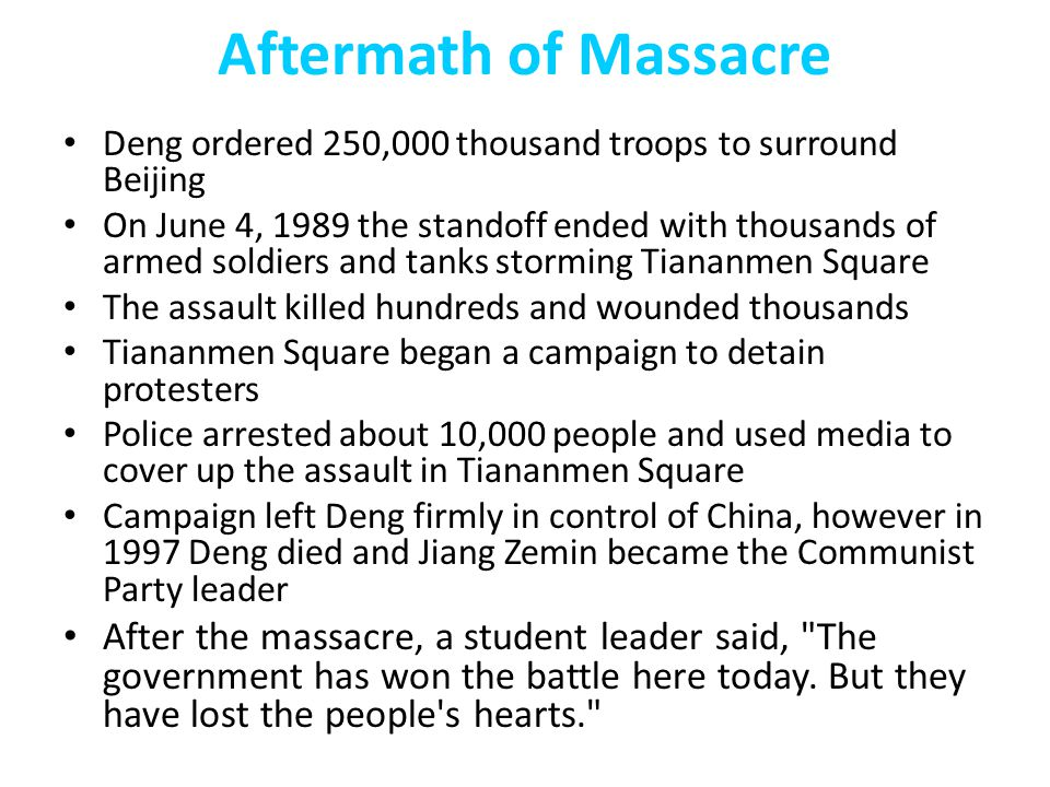 Aftermath of Massacre Deng ordered 250,000 thousand troops to surround Beijing On June 4, 1989 the standoff ended with thousands of armed soldiers and