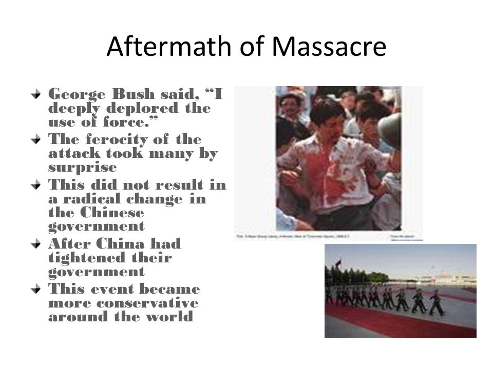 Aftermath of Massacre George Bush said, I deeply deplored the use of force. The ferocity of the attack took many by surprise This did not result in a radical change in the Chinese government After China had tightened their government This event became more conservative around the world