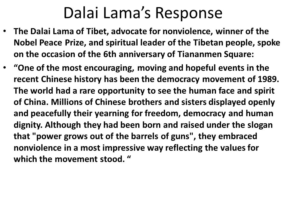 Dalai Lama's Response The Dalai Lama of Tibet, advocate for nonviolence, winner of the Nobel Peace Prize, and spiritual leader of the Tibetan people, spoke on the occasion of the 6th anniversary of Tiananmen Square: One of the most encouraging, moving and hopeful events in the recent Chinese history has been the democracy movement of 1989.