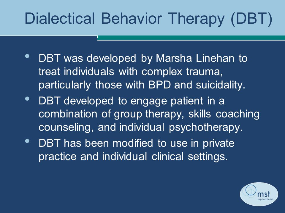 Dialectical Behavior Therapy (DBT) DBT was developed by Marsha Linehan to treat individuals with complex trauma, particularly those with BPD and suicidality.