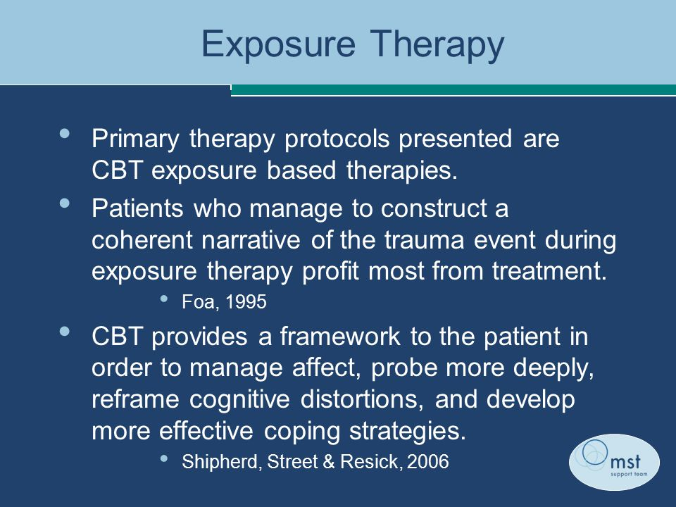 Exposure Therapy Primary therapy protocols presented are CBT exposure based therapies.