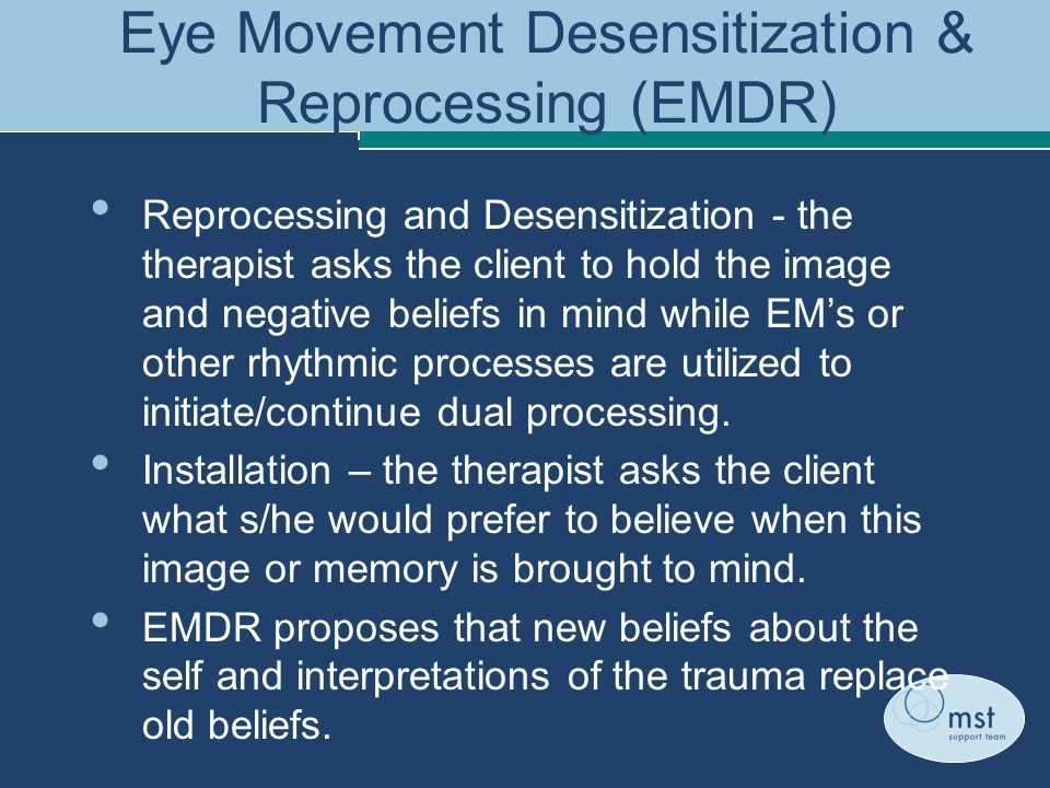 Eye Movement Desensitization & Reprocessing (EMDR) Reprocessing and Desensitization - the therapist asks the client to hold the image and negative beliefs in mind while EM's or other rhythmic processes are utilized to initiate/continue dual processing.
