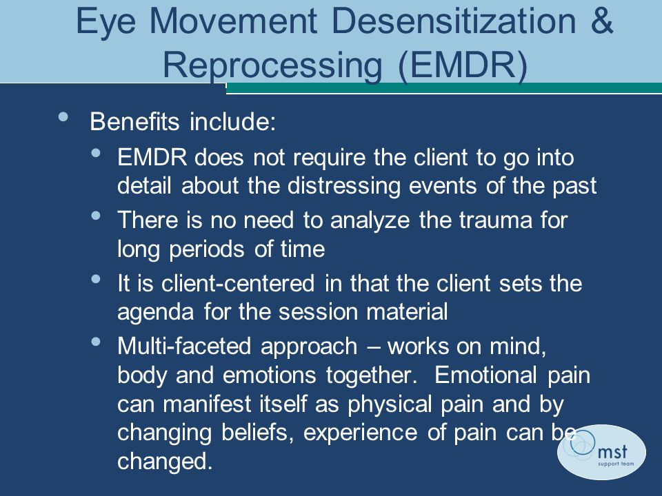 Eye Movement Desensitization & Reprocessing (EMDR) Benefits include: EMDR does not require the client to go into detail about the distressing events of the past There is no need to analyze the trauma for long periods of time It is client-centered in that the client sets the agenda for the session material Multi-faceted approach – works on mind, body and emotions together.