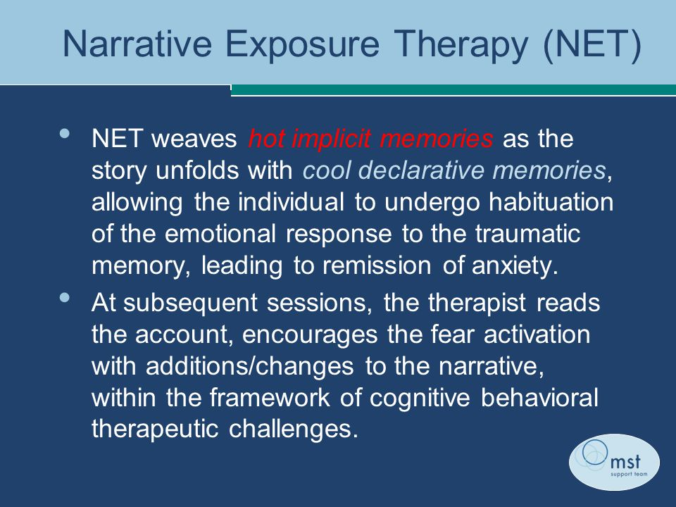 Narrative Exposure Therapy (NET) NET weaves hot implicit memories as the story unfolds with cool declarative memories, allowing the individual to undergo habituation of the emotional response to the traumatic memory, leading to remission of anxiety.
