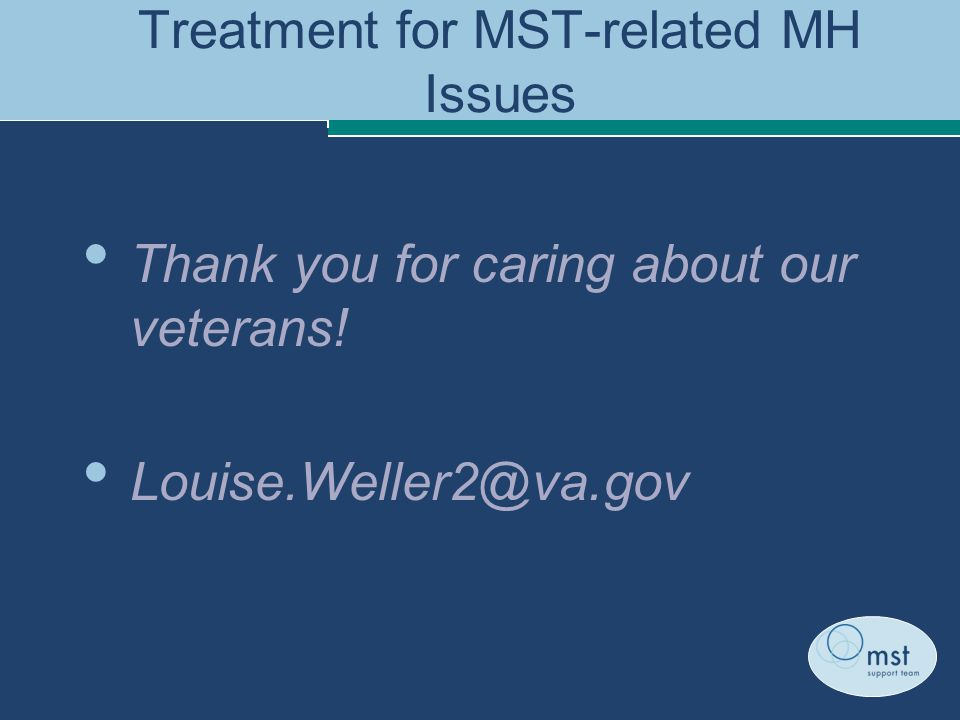Treatment for MST-related MH Issues Thank you for caring about our veterans! Louise.Weller2@va.gov