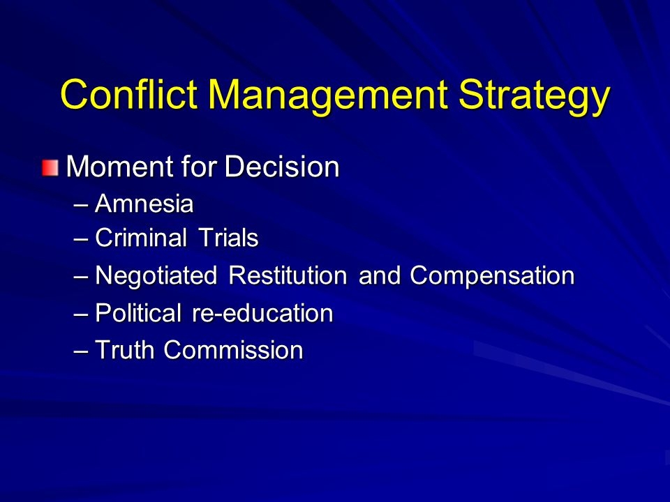 Conflict Management Strategy Moment for Decision –Amnesia –Criminal Trials –Negotiated Restitution and Compensation –Political re-education –Truth Commission